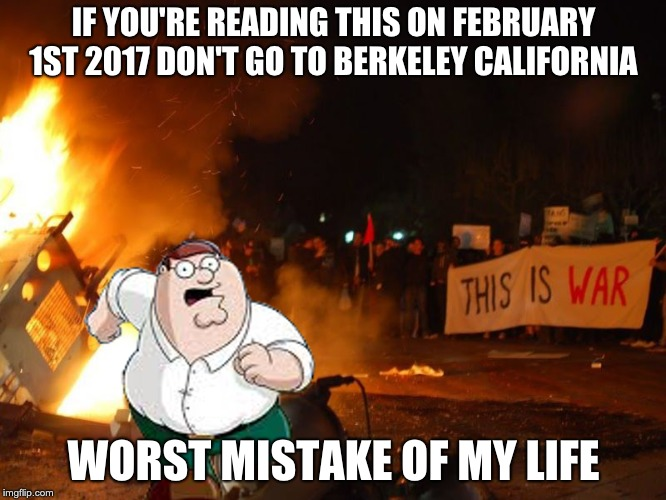 IF YOU'RE READING THIS ON FEBRUARY 1ST 2017 DON'T GO TO BERKELEY CALIFORNIA WORST MISTAKE OF MY LIFE | image tagged in peter griffin | made w/ Imgflip meme maker