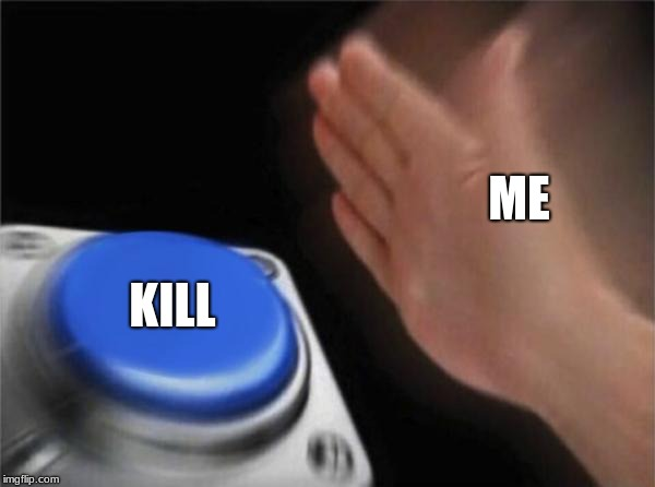 Blank Nut Button Meme | ME KILL | image tagged in memes,blank nut button | made w/ Imgflip meme maker