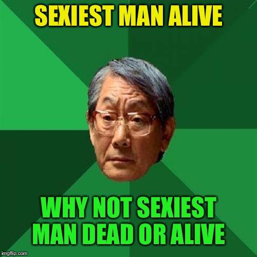 High Expectations Asian Father Meme | SEXIEST MAN ALIVE WHY NOT SEXIEST MAN DEAD OR ALIVE | image tagged in memes,high expectations asian father | made w/ Imgflip meme maker