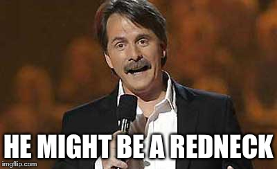 Jeff Foxworthy you might be a redneck | HE MIGHT BE A REDNECK | image tagged in jeff foxworthy you might be a redneck | made w/ Imgflip meme maker