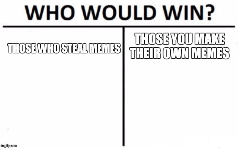 Who Would Win? Meme |  THOSE YOU MAKE THEIR OWN MEMES; THOSE WHO STEAL MEMES | image tagged in memes,who would win | made w/ Imgflip meme maker