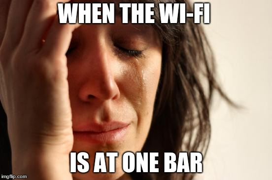 First World Problems | WHEN THE WI-FI IS AT ONE BAR | image tagged in memes,first world problems | made w/ Imgflip meme maker