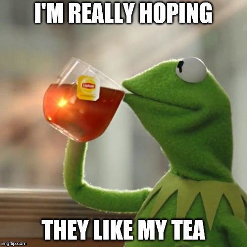But Thats None Of My Business | I'M REALLY HOPING THEY LIKE MY TEA | image tagged in memes,but thats none of my business,kermit the frog | made w/ Imgflip meme maker