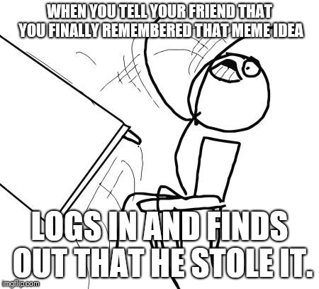 This was originally a comment. | WHEN YOU TELL YOUR FRIEND THAT YOU FINALLY REMEMBERED THAT MEME IDEA LOGS IN AND FINDS OUT THAT HE STOLE IT. | image tagged in memes,table flip guy,nameless2016 | made w/ Imgflip meme maker