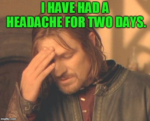 The change in weather gets me every time! | I HAVE HAD A HEADACHE FOR TWO DAYS. | image tagged in memes,frustrated boromir,nixieknox | made w/ Imgflip meme maker