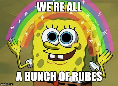 Imagination Spongebob Meme | WE'RE ALL A BUNCH OF RUBES | image tagged in memes,imagination spongebob | made w/ Imgflip meme maker