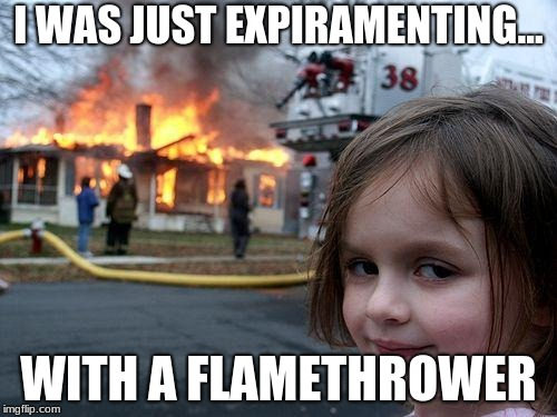 Disaster Girl Meme | I WAS JUST EXPIRAMENTING... WITH A FLAMETHROWER | image tagged in memes,disaster girl | made w/ Imgflip meme maker