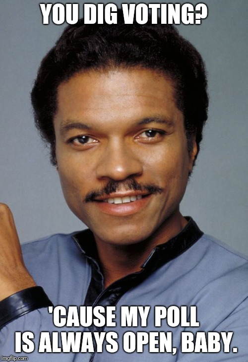 Lando |  YOU DIG VOTING? 'CAUSE MY POLL IS ALWAYS OPEN, BABY. | image tagged in lando | made w/ Imgflip meme maker