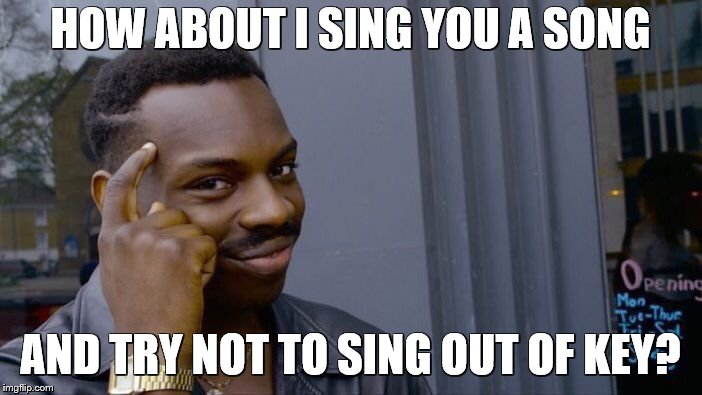 Roll Safe Think About It Meme | HOW ABOUT I SING YOU A SONG AND TRY NOT TO SING OUT OF KEY? | image tagged in memes,roll safe think about it | made w/ Imgflip meme maker