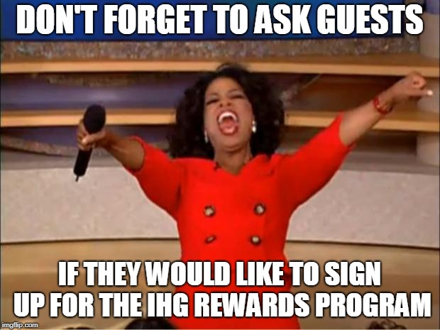 Ihg Enrollments | DON'T FORGET TO ASK GUESTS IF THEY WOULD LIKE TO SIGN UP FOR THE IHG REWARDS PROGRAM | image tagged in memes,oprah you get a | made w/ Imgflip meme maker
