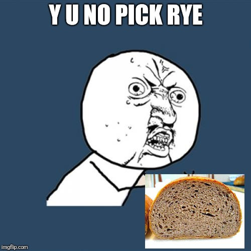 Y U No Meme | Y U NO PICK RYE | image tagged in memes,y u no | made w/ Imgflip meme maker