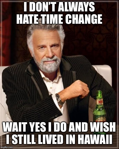 The Most Interesting Man In The World Meme | I DON'T ALWAYS HATE TIME CHANGE WAIT YES I DO AND WISH I STILL LIVED IN HAWAII | image tagged in memes,the most interesting man in the world | made w/ Imgflip meme maker
