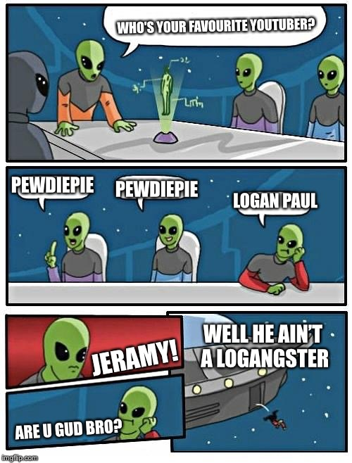 Alien Meeting Suggestion Meme | LOGAN PAUL PEWDIEPIE PEWDIEPIE WHO'S YOUR FAVOURITE YOUTUBER? JERAMY! ARE U GUD BRO? WELL HE AIN'T A LOGANGSTER | image tagged in memes,alien meeting suggestion | made w/ Imgflip meme maker