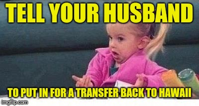 Shrugging kid | TELL YOUR HUSBAND TO PUT IN FOR A TRANSFER BACK TO HAWAII | image tagged in shrugging kid | made w/ Imgflip meme maker