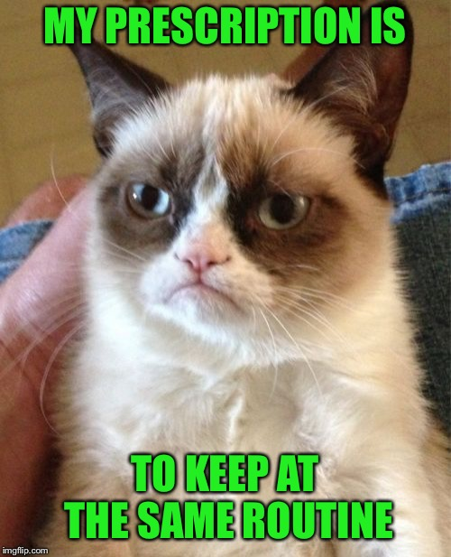 Grumpy Cat Meme | MY PRESCRIPTION IS TO KEEP AT THE SAME ROUTINE | image tagged in memes,grumpy cat | made w/ Imgflip meme maker
