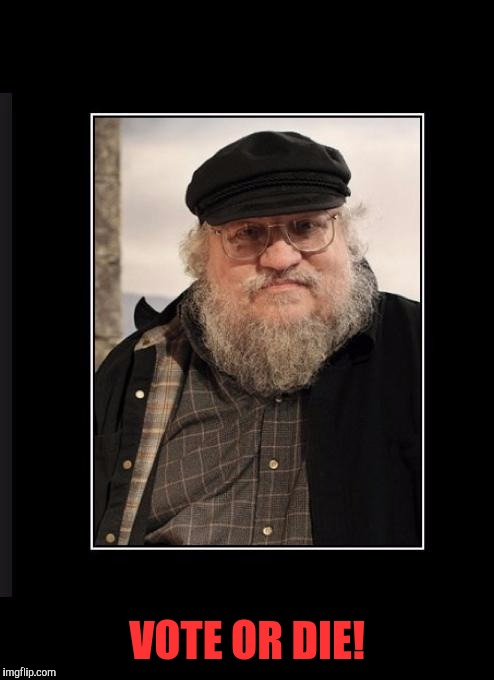 He means the characters, not you. | VOTE OR DIE! | image tagged in george rr martin,memes,vote or die,vote | made w/ Imgflip meme maker