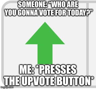 "Happy Election Day!!!! | SOMEONE: ""WHO ARE YOU GONNA VOTE FOR TODAY?"" ME: *PRESSES THE UPVOTE BUTTON* 