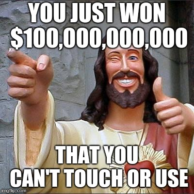 Buddy Christ Meme | YOU JUST WON $100,000,000,000 THAT YOU CAN'T TOUCH OR USE | image tagged in memes,buddy christ | made w/ Imgflip meme maker