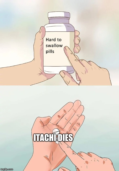 Hard To Swallow Pills Meme | ITACHI DIES | image tagged in memes,hard to swallow pills | made w/ Imgflip meme maker