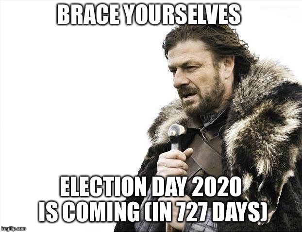 Brace Yourselves X is Coming Meme | BRACE YOURSELVES ELECTION DAY 2020 IS COMING (IN 727 DAYS) | image tagged in memes,brace yourselves x is coming | made w/ Imgflip meme maker