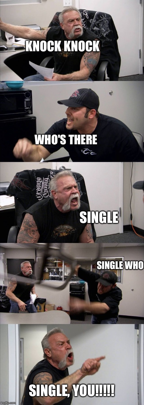 American Chopper Argument Meme | KNOCK KNOCK WHO'S THERE SINGLE SINGLE WHO SINGLE, YOU!!!!! | image tagged in memes,american chopper argument | made w/ Imgflip meme maker