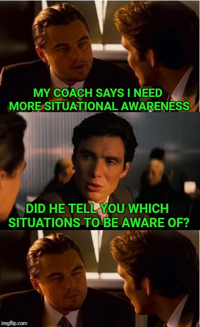 Inception Meme | MY COACH SAYS I NEED MORE SITUATIONAL AWARENESS DID HE TELL YOU WHICH SITUATIONS TO BE AWARE OF? | image tagged in memes,inception | made w/ Imgflip meme maker