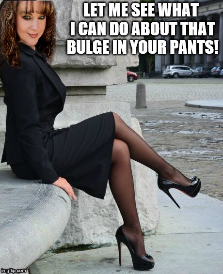 VERY PRETTY IN HEELS | LET ME SEE WHAT I CAN DO ABOUT THAT BULGE IN YOUR PANTS! | image tagged in heels,sexy | made w/ Imgflip meme maker