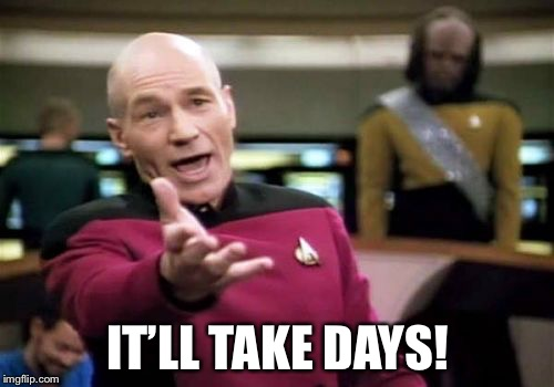 Picard Wtf Meme | IT'LL TAKE DAYS! | image tagged in memes,picard wtf | made w/ Imgflip meme maker