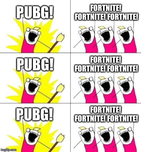 What Do We Want 3 Meme | PUBG! FORTNITE! FORTNITE! FORTNITE! PUBG! FORTNITE! FORTNITE! FORTNITE! PUBG! FORTNITE! FORTNITE! FORTNITE! | image tagged in memes,what do we want 3 | made w/ Imgflip meme maker