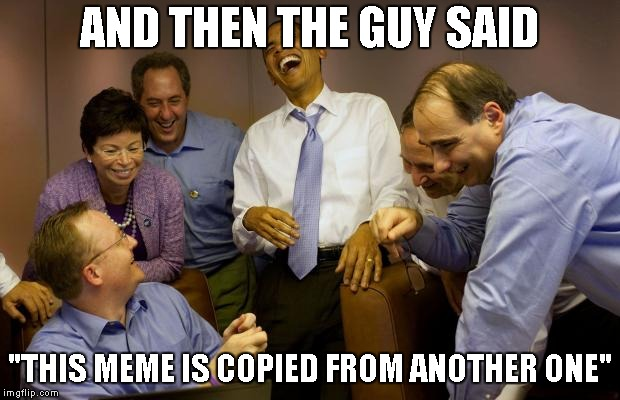 "And then I said Obama | AND THEN THE GUY SAID ""THIS MEME IS COPIED FROM ANOTHER ONE"" 