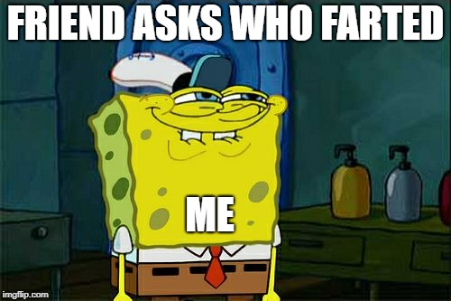 Dont You Squidward Meme | FRIEND ASKS WHO FARTED ME | image tagged in memes,dont you squidward | made w/ Imgflip meme maker