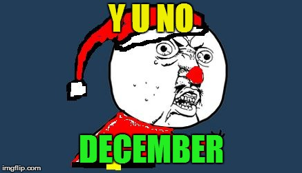 Y U No Santa Claus | Y U NO DECEMBER | image tagged in y u no santa claus | made w/ Imgflip meme maker