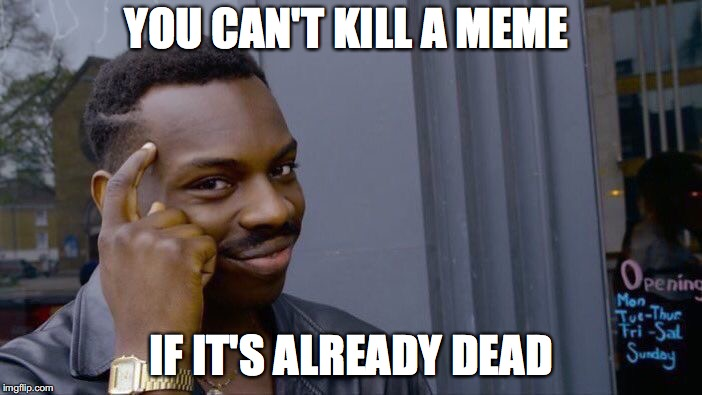 Roll Safe Think About It Meme | YOU CAN'T KILL A MEME IF IT'S ALREADY DEAD | image tagged in memes,roll safe think about it | made w/ Imgflip meme maker