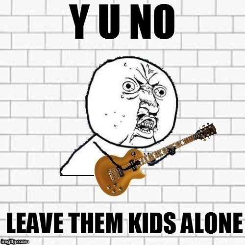 Y U No Pink Floyd | Y U NO LEAVE THEM KIDS ALONE | image tagged in y u no pink floyd | made w/ Imgflip meme maker