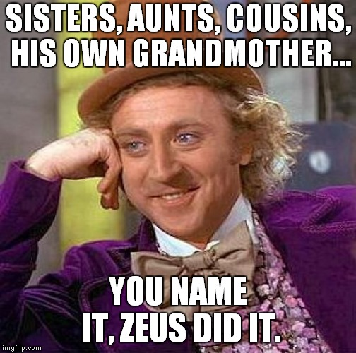 Creepy Condescending Wonka Meme | SISTERS, AUNTS, COUSINS, HIS OWN GRANDMOTHER... YOU NAME IT, ZEUS DID IT. | image tagged in memes,creepy condescending wonka | made w/ Imgflip meme maker