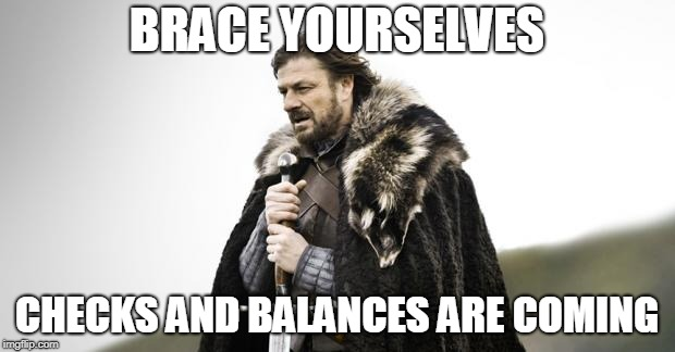 Winter Is Coming | BRACE YOURSELVES CHECKS AND BALANCES ARE COMING | image tagged in winter is coming,AdviceAnimals | made w/ Imgflip meme maker
