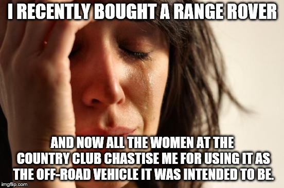 First World Problems | I RECENTLY BOUGHT A RANGE ROVER AND NOW ALL THE WOMEN AT THE COUNTRY CLUB CHASTISE ME FOR USING IT AS THE OFF-ROAD VEHICLE IT WAS INTENDED T | image tagged in memes,first world problems,range rover,suv's,they're supposed to go in the dirt | made w/ Imgflip meme maker