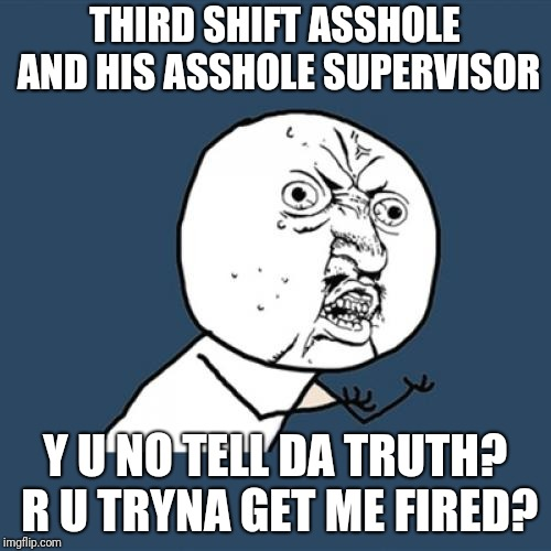 I'm going to start taking pictures! This shit's getting out of hand! (Y U NOvember) | THIRD SHIFT ASSHOLE AND HIS ASSHOLE SUPERVISOR Y U NO TELL DA TRUTH? R U TRYNA GET ME FIRED? | image tagged in memes,y u no,work saboteurs sabotaging sabotages sabotaged,lying liars telling lies,assholes,coworkers conspiracy | made w/ Imgflip meme maker