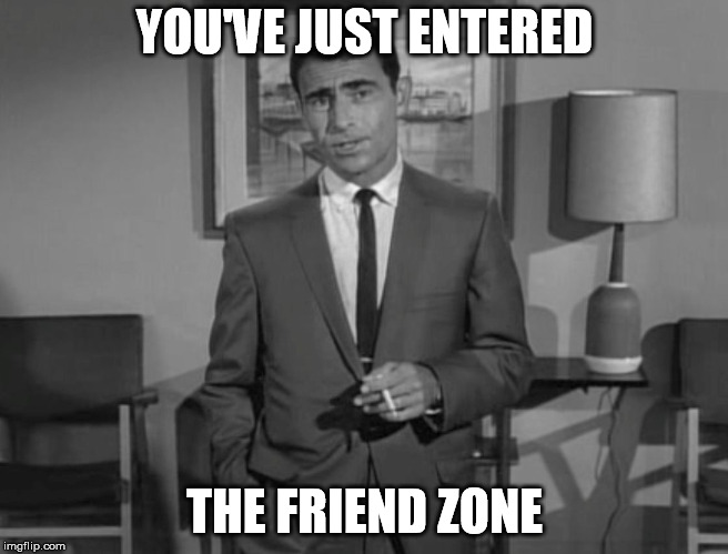 Rod Serling | YOU'VE JUST ENTERED THE FRIEND ZONE | image tagged in rod serling | made w/ Imgflip meme maker