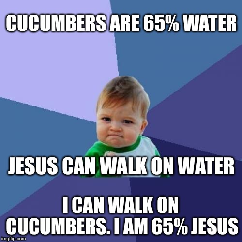 Success Kid Meme | CUCUMBERS ARE 65% WATER I CAN WALK ON CUCUMBERS. I AM 65% JESUS JESUS CAN WALK ON WATER | image tagged in memes,success kid | made w/ Imgflip meme maker
