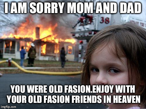 Disaster Girl Meme -evil smile | I AM SORRY MOM AND DAD YOU WERE OLD FASION.ENJOY WITH YOUR OLD FASION FRIENDS IN HEAVEN | image tagged in memes,disaster girl,flame trower,parents died,accident,scary cat | made w/ Imgflip meme maker