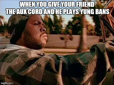 Today Was A Good Day | WHEN YOU GIVE YOUR FRIEND THE AUX CORD AND HE PLAYS YUNG BANS | image tagged in memes,today was a good day | made w/ Imgflip meme maker