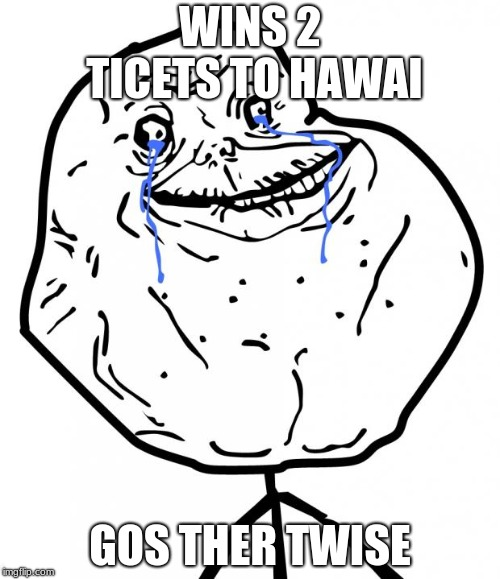 Forever Alone | WINS 2 TICETS TO HAWAI GOS THER TWISE | image tagged in forever alone | made w/ Imgflip meme maker