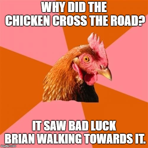 Anti Joke Chicken Meme | WHY DID THE CHICKEN CROSS THE ROAD? IT SAW BAD LUCK BRIAN WALKING TOWARDS IT. | image tagged in memes,anti joke chicken | made w/ Imgflip meme maker
