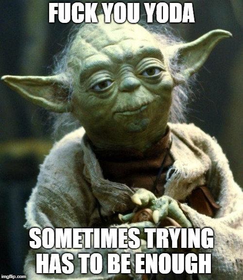 Star Wars Yoda Meme | F**K YOU YODA SOMETIMES TRYING HAS TO BE ENOUGH | image tagged in memes,star wars yoda | made w/ Imgflip meme maker
