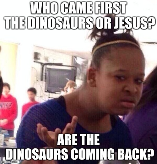 Black Girl Wat Meme | WHO CAME FIRST THE DINOSAURS OR JESUS? ARE THE DINOSAURS COMING BACK? | image tagged in memes,black girl wat | made w/ Imgflip meme maker