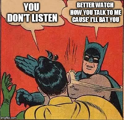 Batman Slapping Robin Meme | YOU DON'T LISTEN BETTER WATCH HOW YOU TALK TO ME CAUSE' I'LL BAT YOU | image tagged in memes,batman slapping robin | made w/ Imgflip meme maker