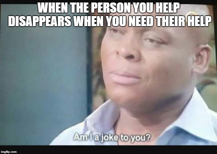 Am I a joke to you? | WHEN THE PERSON YOU HELP DISAPPEARS WHEN YOU NEED THEIR HELP | image tagged in am i a joke to you | made w/ Imgflip meme maker