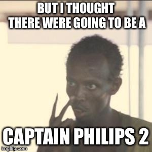 Look At Me | BUT I THOUGHT THERE WERE GOING TO BE A CAPTAIN PHILIPS 2 | image tagged in memes,look at me | made w/ Imgflip meme maker