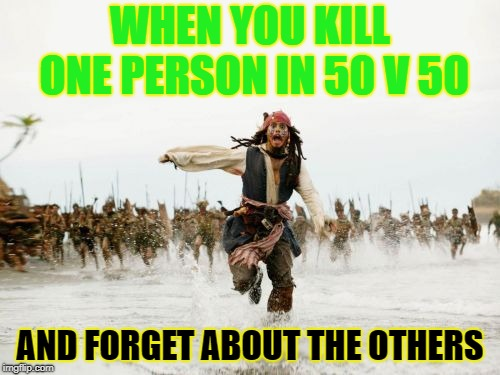Jack Sparrow Being Chased Meme | WHEN YOU KILL ONE PERSON IN 50 V 50 AND FORGET ABOUT THE OTHERS | image tagged in memes,jack sparrow being chased | made w/ Imgflip meme maker